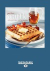 Perfect Waffles: Delicious, Easy and Fun to Make (Large Print 16pt) - Fog City Press