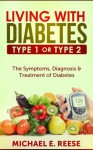 Living with Diabetes Type1 or Type 2: The Symptoms, Diagnosis & Treatment of Diabetes - Michael E. Reese