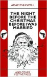 The Night Before The Christmas Before I Was Married & other festive tales - Adam Maxwell