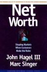 Net Worth: Shaping Markets When Customers Make the Rules - John Hagel III, Marc Singer, Mark Singer