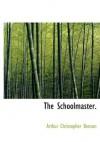 The Schoolmaster. - Arthur Christopher Benson