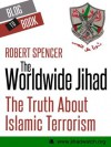 The Worldwide Jihad: The Truth About Islamic Terrorism - Robert Spencer