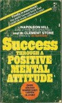 Success Through A Positive Mental Attitude - Napoleon Hill, W. Clement Stone
