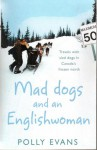 Mad Dogs and an Englishwoman: Travels with Sled Dogs in Canada's Frozen North - Polly Evans