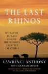 The Last Rhinos: My Battle to Save One of the World's Greatest Creatures - Lawrence Anthony, Graham Spence