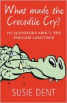 What Made the Crocodile Cry?: 101 Questions about the English Language - Susie Dent