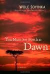You Must Set Forth at Dawn: A Memoir - Wole Soyinka