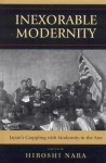 Inexorable Modernity: Japan's Grappling with Modernity in the Arts - Hiroshi Nara, John K. Gillespie, David G. Goodman, Charles Shiro Inouye