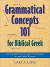 Grammatical Concepts 101 for Biblical Greek: Learning Biblical Greek Grammatical Concepts through English Grammar - Gary Long