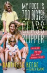 My Foot Is Too Big for the Glass Slipper: A Guide to the Less Than Perfect Life - Gabrielle Reece, Karen Karbo