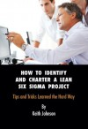 How to Identify and Charter a Lean Six Sigma Project: Tips and Tricks Learned the Hard Way - Keith Johnson