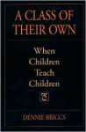 A Class of Their Own: When Children Teach Children - Dennie Briggs