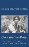 Gene Stratton-Porter: A Little Story of Her Life and Work - Gene Stratton-Porter