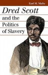 Dred Scott and the Politics of Slavery - Earl M. Maltz