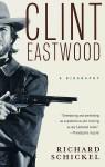 Clint Eastwood: A Biography - Richard Schickel