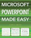 Microsoft PowerPoint Made Easy. by Chris Smith - Chris Smith