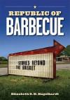 Republic of Barbecue: Stories Beyond the Brisket - Elizabeth S.D. Engelhardt
