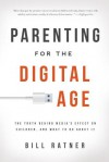 Parenting for the Digital Age: The Truth Behind Media's Effect on Children, and What to Do About It - Bill Ratner