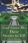 God Gives Me These Stories to Tell - Patricia Robinson