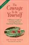 The Courage To Be Yourself: A Woman's Guide To Growing Beyond Emotional Dependence - Sue Patton Thoele