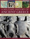 A Military History of Ancient Greece: An Authoritative Account of the Politics, Armies and Wars During the Golden Age of Ancient Greece, Shown in More Than 200 Photographs, Diagrams, Maps and Plans - Nigel Rodgers