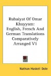 Rubaiyat of Omar Khayyam: English, French and German Translations Comparatively Arranged V1 - Omar Khayyám, Nathan Haskell Dole
