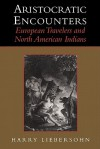 Aristocratic Encounters: European Travelers and North American Indians - Harry Liebersohn