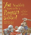 You Wouldn't Want To Be A Roman Soldier!: Barbarians You'd Rather Not Meet - David Stewart