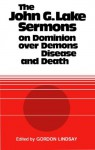 The John G. Lake Sermons on Dominion Over Demons, Disease and Death - John G. Lake, Gordon Lindsay