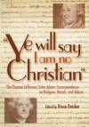 Ye Will Say I Am No Christian: The Thomas Jefferson/John Adams Correspondence on Religion, Morals, And Values - Thomas Jefferson, John Adams