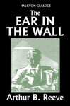 The Ear in the Wall by Arthur B. Reeve (Unexpurgated Edition) (Halcyon Classics) - Arthur B. Reeve