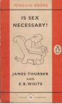 Is Sex Necessary? Or, Why You Feel the Way You Do - James Thurber, E.B. White