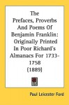 The Prefaces, Proverbs and Poems of Benjamin Franklin: Originally Printed in Poor Richard's Almanacs for 1733-1758 (1889) - Paul Leicester Ford