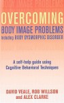 Overcoming Body Image Problems Including Body Dysmorphic Disorder: A Self-Help Guide Using Cognitive Behavioral Techniques - David Veale, Robert Willson, Alex Clarke