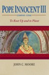 Pope Innocent III (1160/61-1216): To Root Up and to Plant - John C. Moore