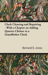 Clock Cleaning and Repairing - With a Chapter on Adding Quarter-Chimes to a Grandfather Clock - Bernard E. Jones