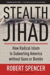 Stealth Jihad: How Radical Islam is Subverting America without Guns or Bombs - Robert Spencer