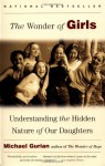 The Wonder of Girls: Understanding the Hidden Nature of Our Daughters - Michael Gurian