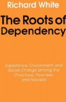 The Roots of Dependency: Subsistance, Environment, and Social Change among the Choctaws, Pawnees, and Navajos - Richard White