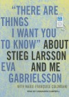 """There Are Things I Want You to Know"" About Stieg Larsson and Me: 1030 - Eva Gabrielsson, Marie-Françoise Colombani, Cassandra Campbell, Marie-Francoise Colombani"