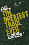 The Greatest Trade Ever: How John Paulson Bet Against the Markets and Made $20bn - Gregory Zuckerman