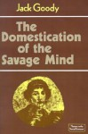 The Domestication of the Savage Mind (Themes in the Social Sciences) - Jack Goody, John Dunn, Geoffrey Hawthorn