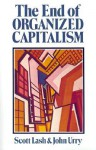 The End of Organized Capitalism - Scott Lash, John Urry