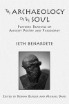 The Archaeology of the Soul: Platonic Readings in Ancient Poetry and Philosophy - Seth Benardete, Ronna Burger, Michael Davis