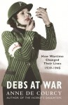 Debs at War: How Wartime Changed Their Lives 1939-1945 - Anne de Courcy