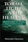 Torah, Light and Healing: Mystical Insights into Healing Based on the Hebrew Language - Matityahu Glazerson