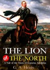 The Lion of the North : A Tale of the Times of Gustavus Adolphus : Complete with classic Illustration and Writer Biography (Illustrated) - G.A. Henty