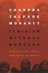 Feminism without Borders: Decolonizing Theory, Practicing Solidarity - Chandra Talpade Mohanty
