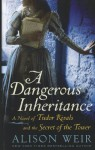 A Dangerous Inheritance: A Novel of Tudor Rivals and the Secret of the Tower - Alison Weir