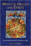 Mystical Origins of the Tarot: From Ancient Roots to Modern Usage - Paul Huson